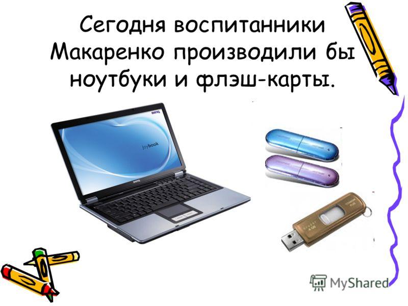 Сегодня воспитанники Макаренко производили бы ноутбуки и флэш-карты.