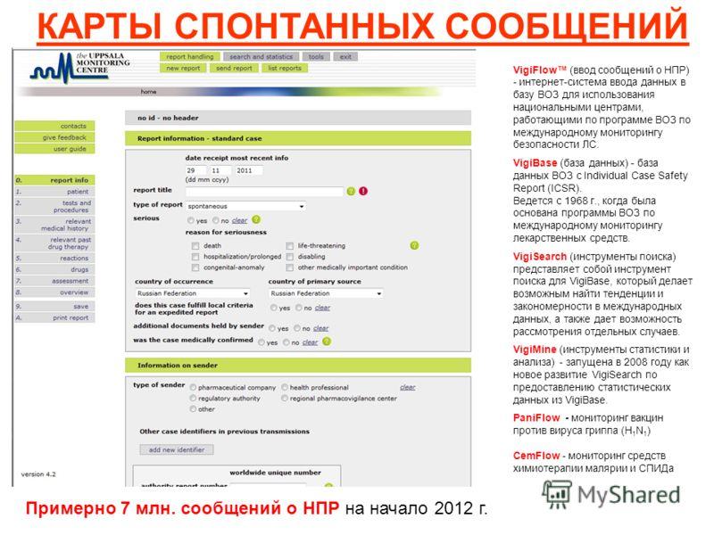КАРТЫ СПОНТАННЫХ СООБЩЕНИЙ VigiFlow (ввод сообщений о НПР) - интернет-система ввода данных в базу ВОЗ для использования национальными центрами, работающими по программе ВОЗ по международному мониторингу безопасности ЛС. VigiBase (база данных) - база