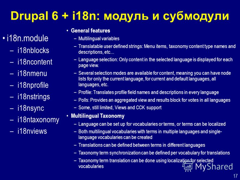 17 Drupal 6 + i18n: модуль и субмодули i18n.module –i18nblocks –i18ncontent –i18nmenu –i18nprofile –i18nstrings –i18nsync –i18ntaxonomy –i18nviews General features –Multilingual variables –Translatable user defined strings: Menu items, taxonomy conte