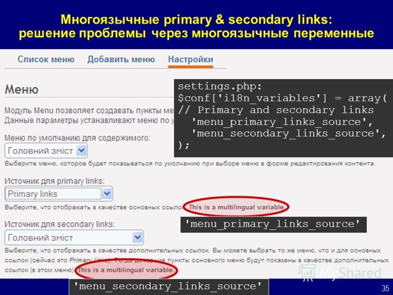 35 Многоязычные primary & secondary links: решение проблемы через многоязычные переменные settings.php: $conf['i18n_variables'] = array( // Primary and secondary links 'menu_primary_links_source', 'menu_secondary_links_source', ); 'menu_primary_links