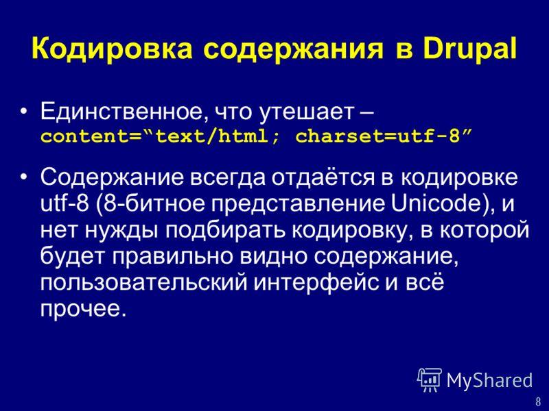 8 Кодировка содержания в Drupal Единственное, что утешает – content=text/html; charset=utf-8 Содержание всегда отдаётся в кодировке utf-8 (8-битное представление Unicode), и нет нужды подбирать кодировку, в которой будет правильно видно содержание, п