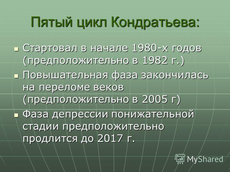Пятый цикл Кондратьева: Стартовал в начале 1980-х годов (предположительно в 1982 г.) Стартовал в начале 1980-х годов (предположительно в 1982 г.) Повышательная фаза закончилась на переломе веков (предположительно в 2005 г) Повышательная фаза закончил
