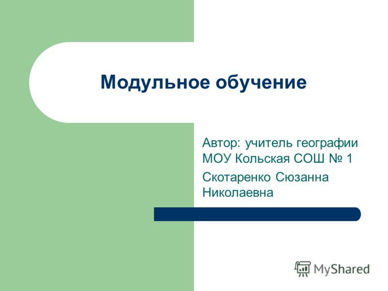 Модульное обучение Автор: учитель географии МОУ Кольская СОШ 1 Скотаренко Сюзанна Николаевна