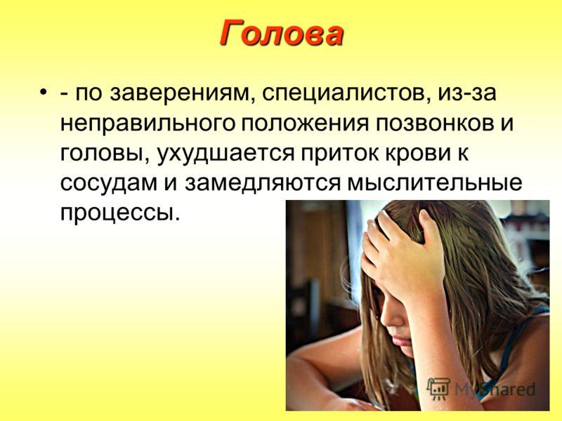 Голова - по заверениям, специалистов, из-за неправильного положения позвонков и головы, ухудшается приток крови к сосудам и замедляются мыслительные процессы.