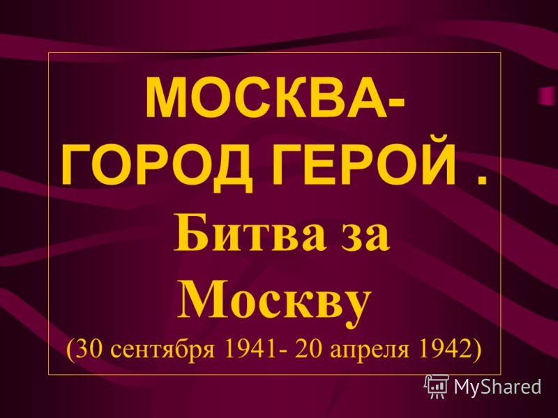 МОСКВА- ГОРОД ГЕРОЙ. Битва за Москву (30 сентября 1941- 20 апреля 1942)