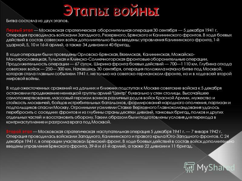 Битва состояла из двух этапов. Первый этап Московская стратегическая оборонительная операция 30 сентября 5 декабря 1941 г. Операция проводилась войсками Западного, Резервного, Брянского и Калининского фронтов. В ходе боевых действий в состав советски
