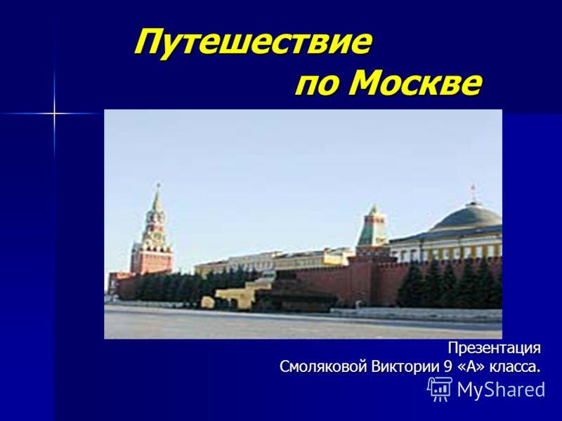 Путешествие по Москве Презентация Смоляковой Виктории 9 «А» класса.
