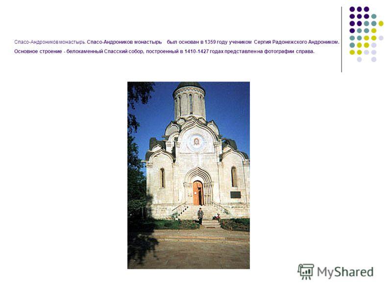 Спасо-Андроников монастырь. Спасо-Андроников монастырь был основан в 1359 году учеником Сергия Радонежского Андроником. Основное строение - белокаменный Спасский собор, построенный в 1410-1427 годах представлен на фотографии справа.
