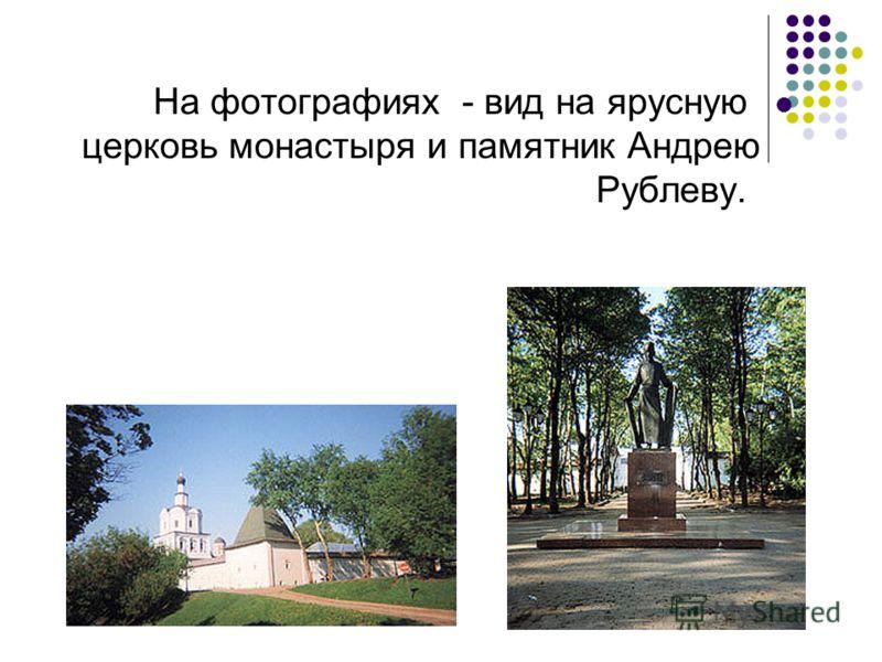 На фотографиях - вид на ярусную церковь монастыря и памятник Андрею Рублеву.