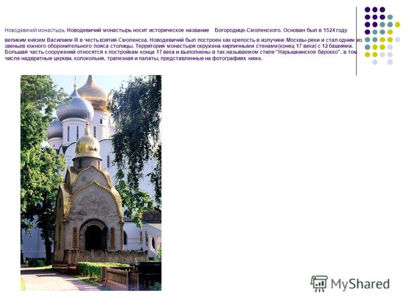 Новодевичий монастырь. Новодевичий монастырь носит историческое название Богородице-Смоленского. Основан был в 1524 году великим князем Василием III в честь взятия Смоленска. Новодевичий был построен как крепость в излучине Москвы-реки и стал одним и