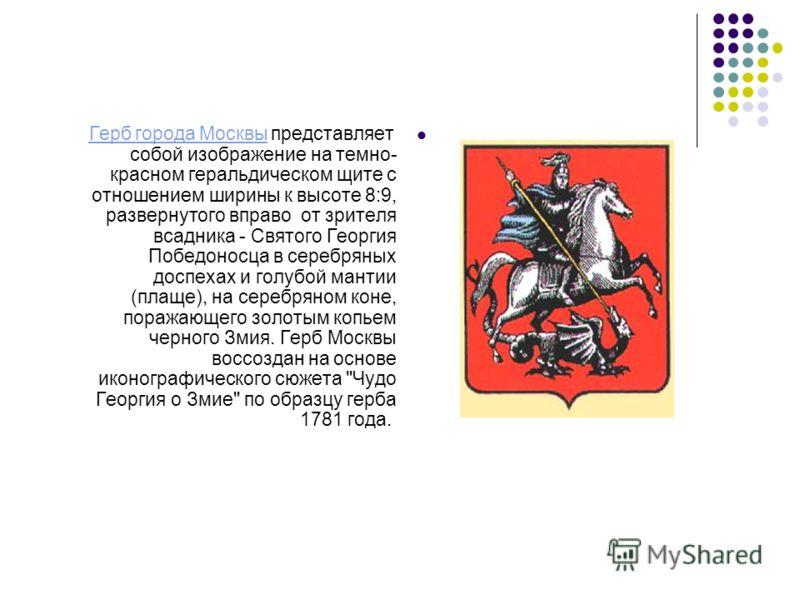Герб города Москвы представляет собой изображение на темно- красном геральдическом щите с отношением ширины к высоте 8:9, развернутого вправо от зрителя всадника - Святого Георгия Победоносца в серебряных доспехах и голубой мантии (плаще), на серебря