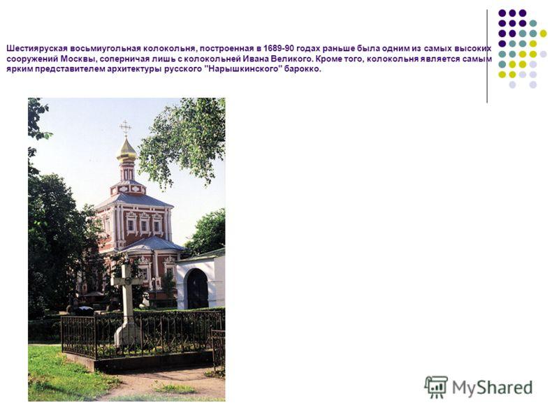 Шестияруская восьмиугольная колокольня, построенная в 1689-90 годах раньше была одним из самых высоких сооружений Москвы, соперничая лишь с колокольней Ивана Великого. Кроме того, колокольня является самым ярким представителем архитектуры русского