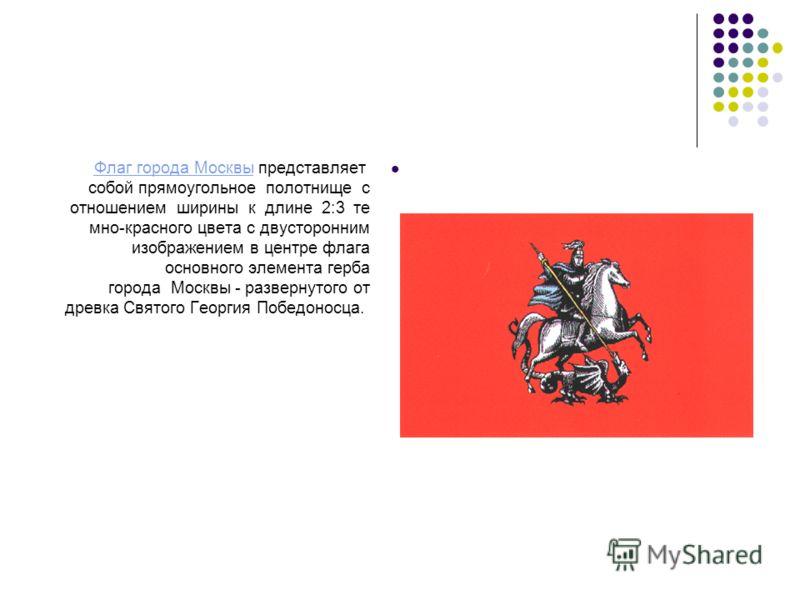 Флаг города Москвы представляет собой прямоугольное полотнище с отношением ширины к длине 2:3 те мно-красного цвета с двусторонним изображением в центре флага основного элемента герба города Москвы - развернутого от древка Святого Георгия Победоносца