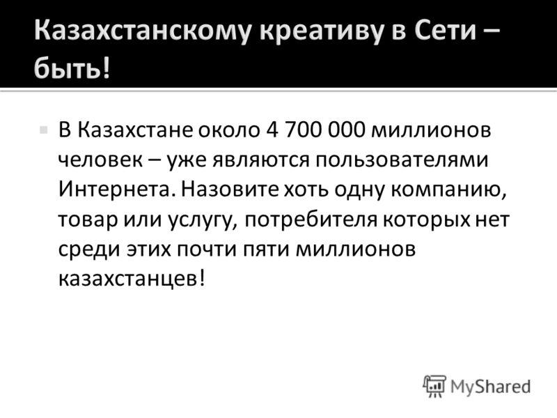 В Казахстане около 4 700 000 миллионов человек – уже являются пользователями Интернета. Назовите хоть одну компанию, товар или услугу, потребителя которых нет среди этих почти пяти миллионов казахстанцев !