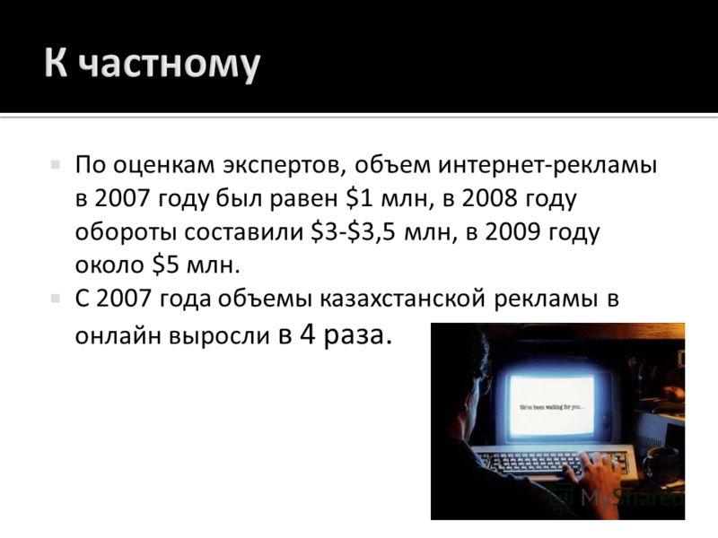 По оценкам экспертов, объем интернет - рекламы в 2007 году был равен $1 млн, в 2008 году обороты составили $3-$3,5 млн, в 2009 году около $5 млн. С 2007 года объемы казахстанской рекламы в онлайн выросли в 4 раза.