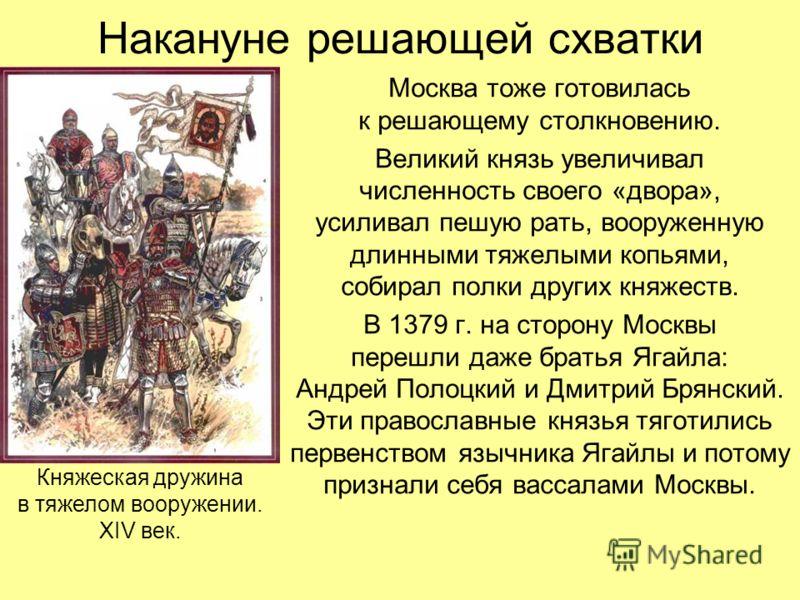 Накануне решающей схватки Москва тоже готовилась к решающему столкновению. Великий князь увеличивал численность своего «двора», усиливал пешую рать, вооруженную длинными тяжелыми копьями, собирал полки других княжеств. В 1379 г. на сторону Москвы пер