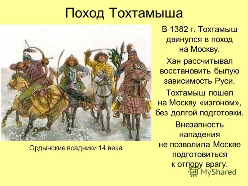 Поход Тохтамыша В 1382 г. Тохтамыш двинулся в поход на Москву. Хан рассчитывал восстановить былую зависимость Руси. Тохтамыш пошел на Москву «изгоном», без долгой подготовки. Внезапность нападения не позволила Москве подготовиться к отпору врагу. Орд