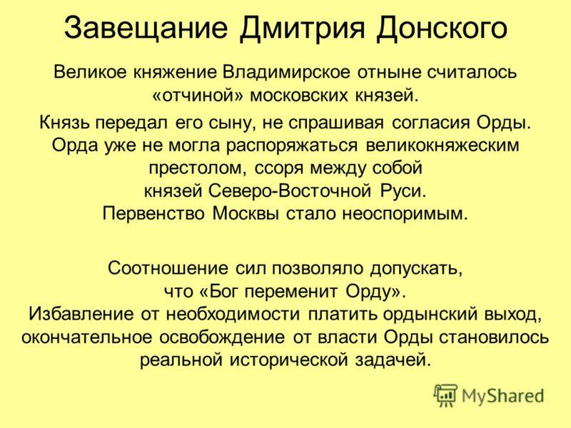 Завещание Дмитрия Донского Великое княжение Владимирское отныне считалось «отчиной» московских князей. Князь передал его сыну, не спрашивая согласия Орды. Орда уже не могла распоряжаться великокняжеским престолом, ссоря между собой князей Северо-Вост