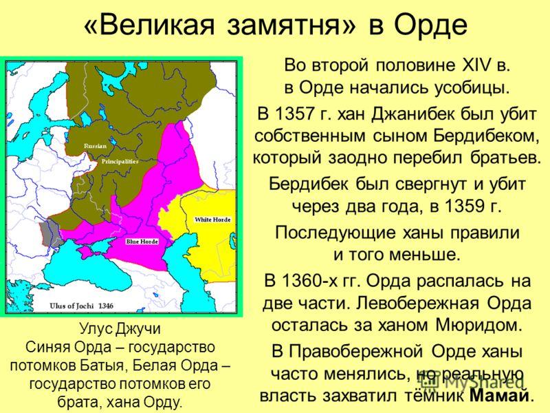 «Великая замятня» в Орде Во второй половине XIV в. в Орде начались усобицы. В 1357 г. хан Джанибек был убит собственным сыном Бердибеком, который заодно перебил братьев. Бердибек был свергнут и убит через два года, в 1359 г. Последующие ханы правили
