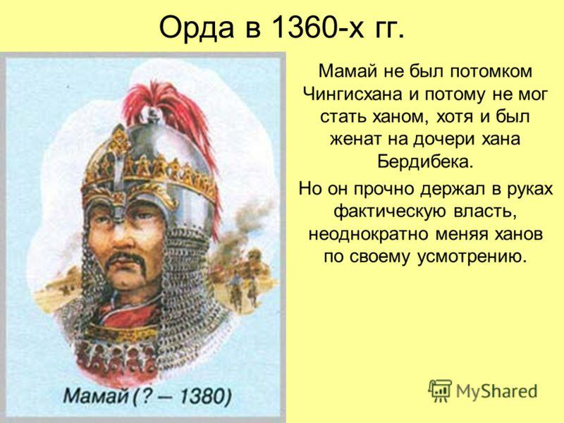 Орда в 1360-х гг. Мамай не был потомком Чингисхана и потому не мог стать ханом, хотя и был женат на дочери хана Бердибека. Но он прочно держал в руках фактическую власть, неоднократно меняя ханов по своему усмотрению.