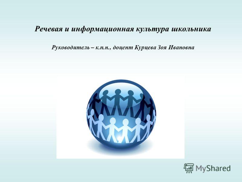 Речевая и информационная культура школьника Руководитель – к.п.н., доцент Курцева Зоя Ивановна
