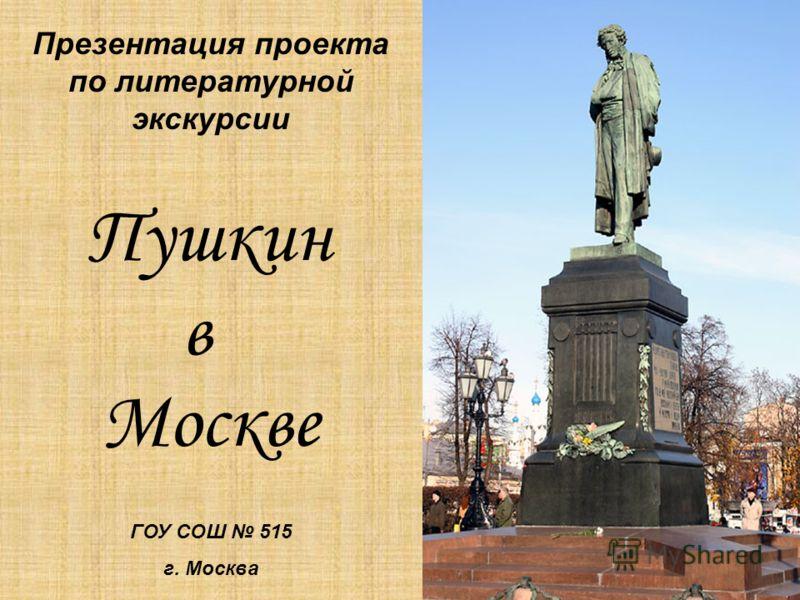 Презентация проекта по литературной экскурсии Пушкин в Москве ГОУ СОШ 515 г. Москва
