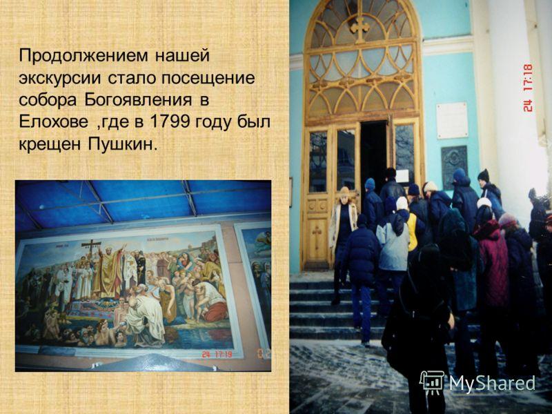 Продолжением нашей экскурсии стало посещение собора Богоявления в Елохове,где в 1799 году был крещен Пушкин.