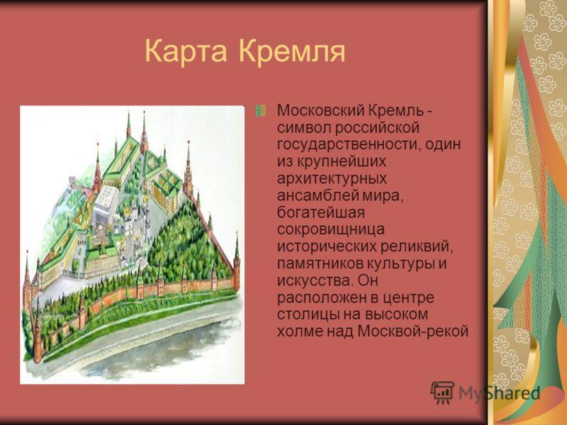 Карта Кремля Московский Кремль - символ российской государственности, один из крупнейших архитектурных ансамблей мира, богатейшая сокровищница исторических реликвий, памятников культуры и искусства. Он расположен в центре столицы на высоком холме над