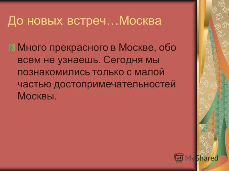 До новых встреч…Москва Много прекрасного в Москве, обо всем не узнаешь. Сегодня мы познакомились только с малой частью достопримечательностей Москвы.