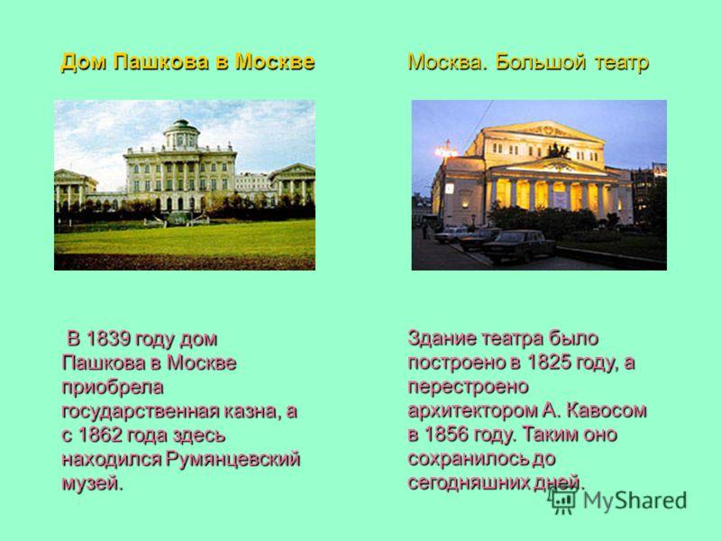 В ВВ В 1839 году дом Пашкова в Москве приобрела государственная казна, а с 1862 года здесь находился Румянцевский музей. Дом Пашкова в Москве Здание театра было построено в 1825 году, а перестроено архитектором А. Кавосом в 1856 году. Таким оно сохра