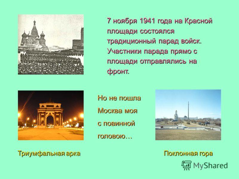 7 ноября 1941 года на Красной площади состоялся традиционный парад войск. Участники парада прямо с площади отправлялись на фронт. Но не пошла Москва моя с повинной головою… Триумфальная арка Поклонная гора