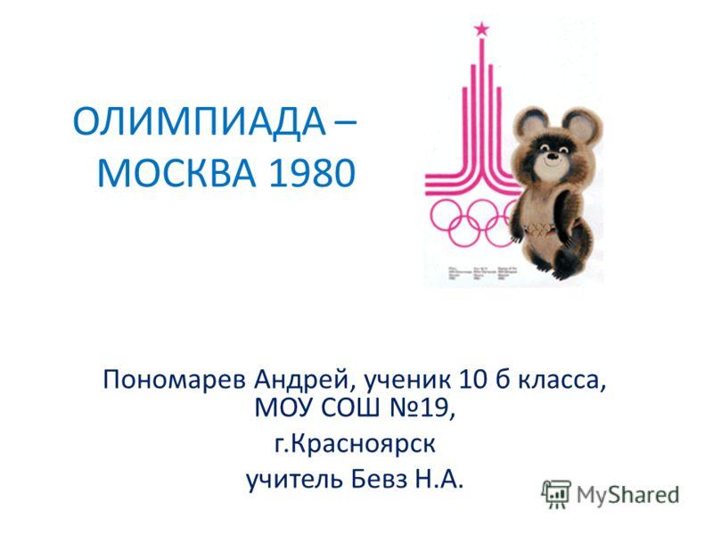 ОЛИМПИАДА – МОСКВА 1980 Пономарев Андрей, ученик 10 б класса, МОУ СОШ 19, г.Красноярск учитель Бевз Н.А.