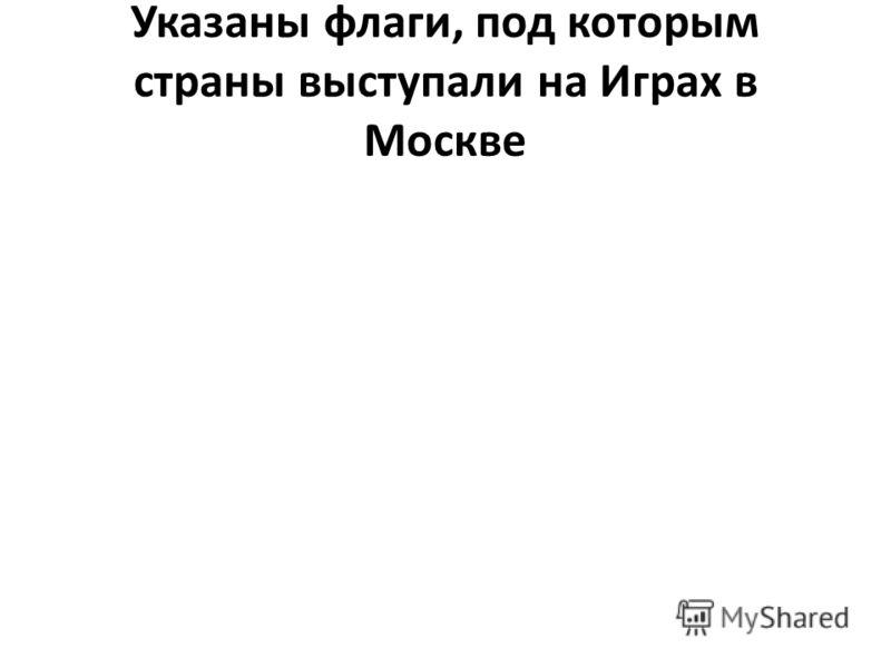 Указаны флаги, под которым страны выступали на Играх в Москве