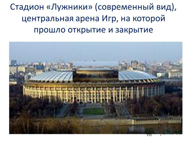 Стадион «Лужники» (современный вид), центральная арена Игр, на которой прошло открытие и закрытие