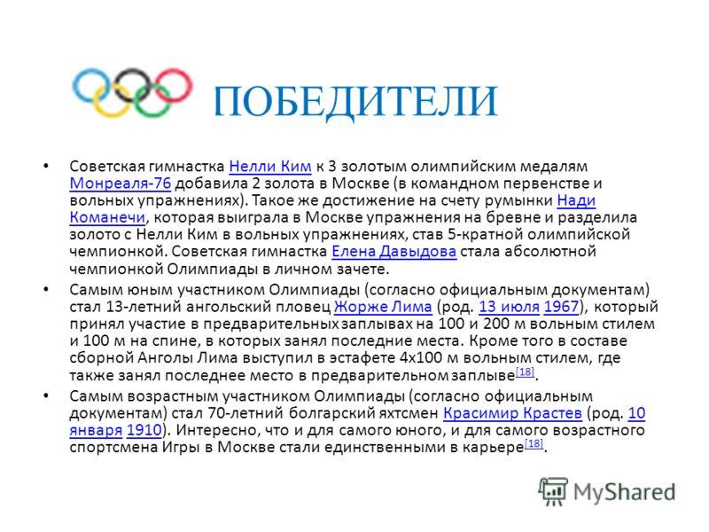 ПОБЕДИТЕЛИ Советская гимнастка Нелли Ким к 3 золотым олимпийским медалям Монреаля-76 добавила 2 золота в Москве (в командном первенстве и вольных упражнениях). Такое же достижение на счету румынки Нади Команечи, которая выиграла в Москве упражнения н