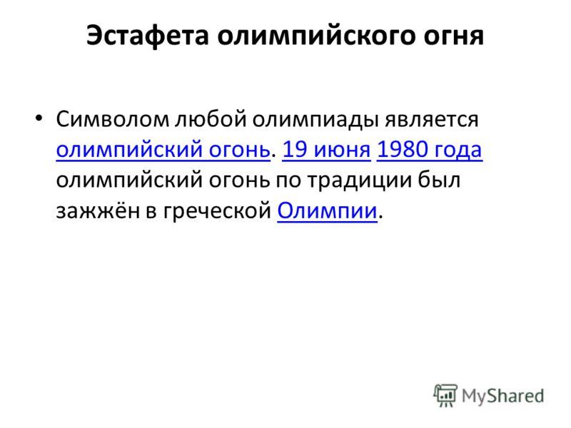 Эстафета олимпийского огня Символом любой олимпиады является олимпийский огонь. 19 июня 1980 года олимпийский огонь по традиции был зажжён в греческой Олимпии. олимпийский огонь19 июня1980 годаОлимпии