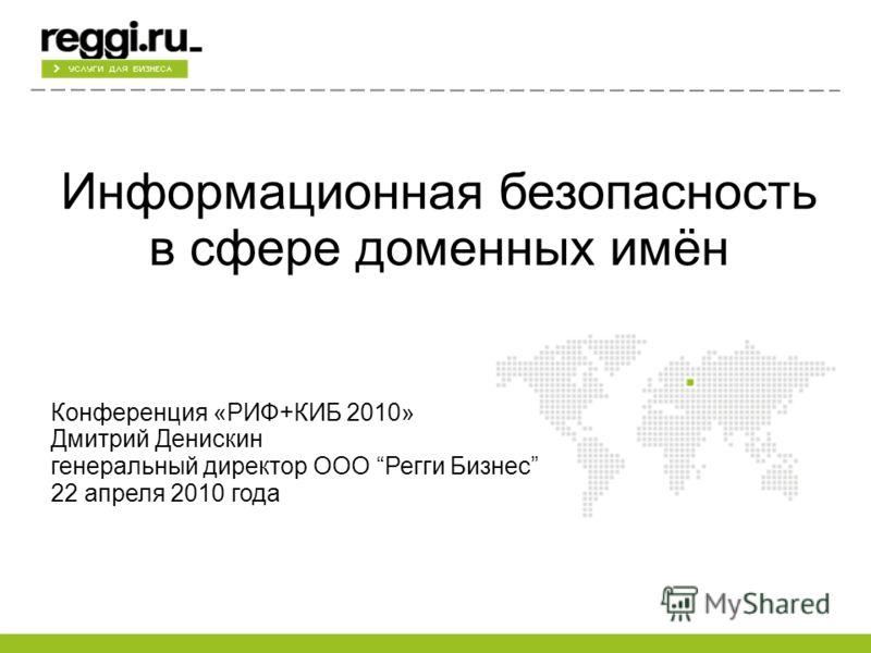 Информационная безопасность в сфере доменных имён Конференция «РИФ+КИБ 2010» Дмитрий Денискин генеральный директор ООО Регги Бизнес 22 апреля 2010 года