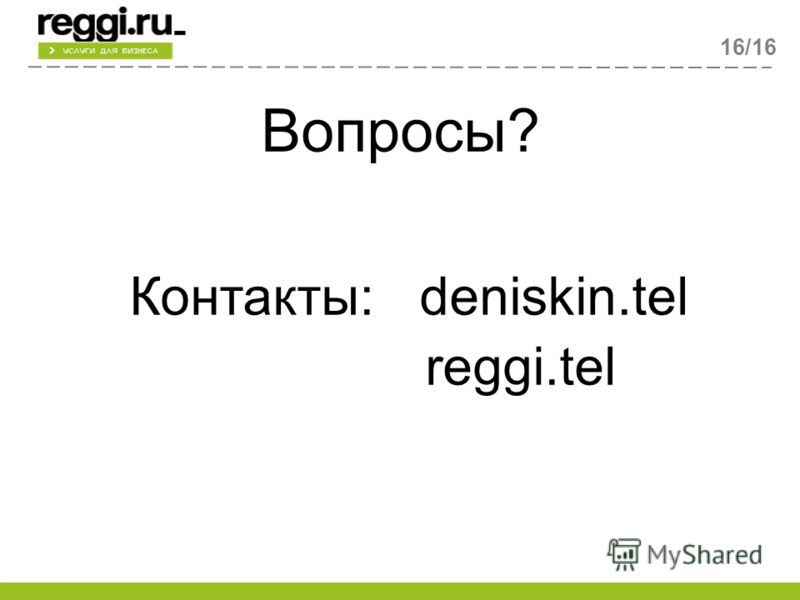 Вопросы? Контакты: deniskin.tel reggi.tel 16/16