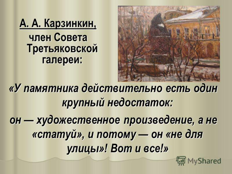 «У памятника действительно есть один крупный недостаток: он художественное произведение, а не «статуй», и потому он «не для улицы»! Вот и все!» А. А. Карзинкин, член Совета Третьяковской галереи:
