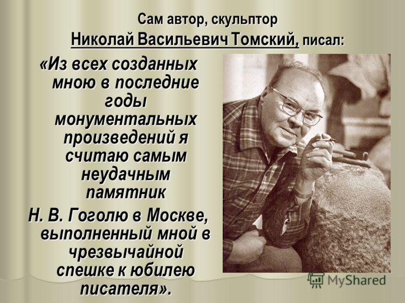 Сам автор, скульптор Николай Васильевич Томский, писал: «Из всех созданных мною в последние годы монументальных произведений я считаю самым неудачным памятник Н. В. Гоголю в Москве, выполненный мной в чрезвычайной спешке к юбилею писателя».