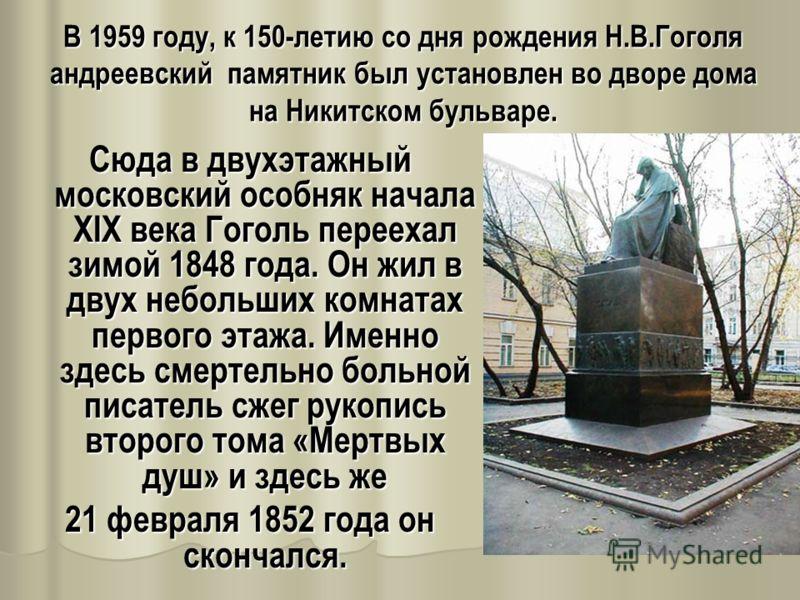 В 1959 году, к 150-летию со дня рождения Н.В.Гоголя андреевский памятник был установлен во дворе дома на Никитском бульваре. Сюда в двухэтажный московский особняк начала XIX века Гоголь переехал зимой 1848 года. Он жил в двух небольших комнатах перво