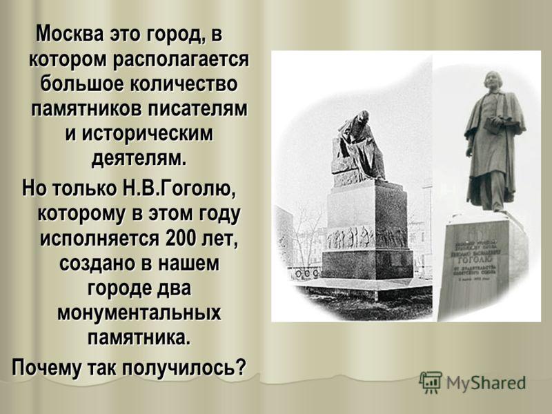 Москва это город, в котором располагается большое количество памятников писателям и историческим деятелям. Но только Н.В.Гоголю, которому в этом году исполняется 200 лет, создано в нашем городе два монументальных памятника. Почему так получилось?