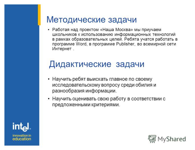 Методические задачи Работая над проектом «Наша Москва» мы приучаем школьников к использованию информационных технологий в рамках образовательных целей. Ребята учатся работать в программе Word, в программе Publisher, во всемирной сети Интернет. Дидакт