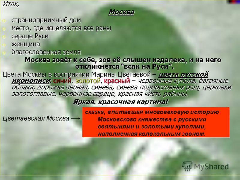 Итак, Москва Москва o странноприимный дом o место, где исцеляются все раны o сердце Руси o женщина o благословенная земля Москва зовёт к себе, зов её слышен издалека, и на него откликнется всяк на Руси. Москва зовёт к себе, зов её слышен издалека, и