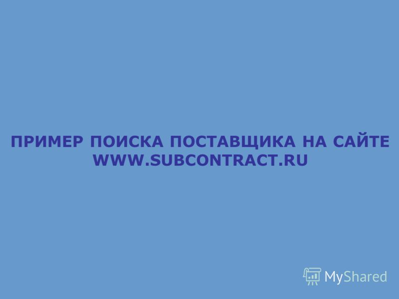 ПРИМЕР ПОИСКА ПОСТАВЩИКА НА САЙТЕ WWW.SUBCONTRACT.RU