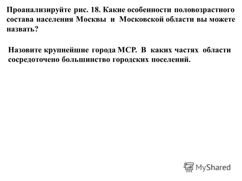Проанализируйте рис. 18. Какие особенности половозрастного состава населения Москвы и Московской области вы можете назвать? Назовите крупнейшие города МСР. В каких частях области сосредоточено большинство городских поселений.