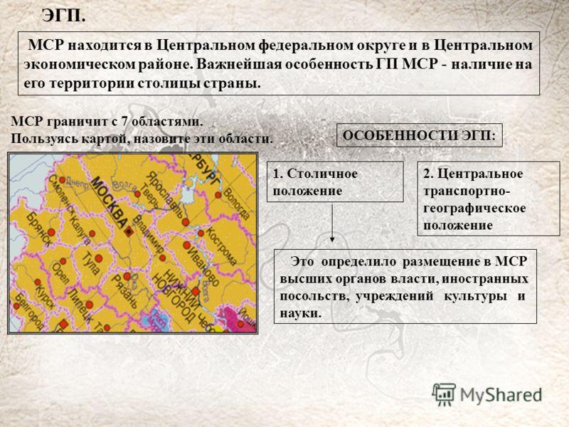 ЭГП. МСР находится в Центральном федеральном округе и в Центральном экономическом районе. Важнейшая особенность ГП МСР - наличие на его территории столицы страны. МСР граничит с 7 областями. Пользуясь картой, назовите эти области. ОСОБЕННОСТИ ЭГП: 1.
