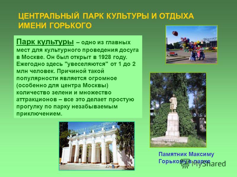 Памятник Максиму Горькому в парке ЦЕНТРАЛЬНЫЙ ПАРК КУЛЬТУРЫ И ОТДЫХА ИМЕНИ ГОРЬКОГО Парк культуры – одно из главных мест для культурного проведения досуга в Москве. Он был открыт в 1928 году. Ежегодно здесь