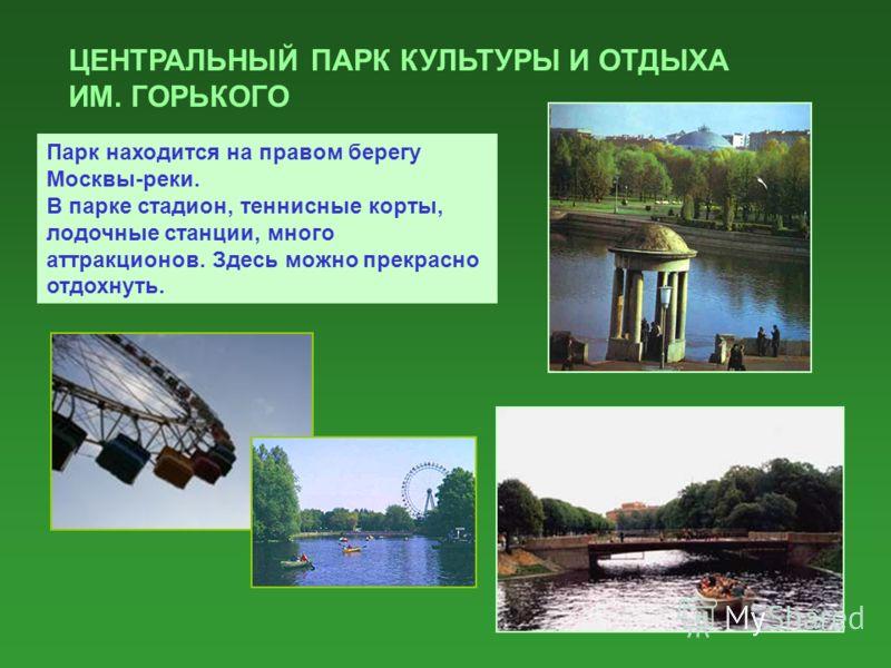 ЦЕНТРАЛЬНЫЙ ПАРК КУЛЬТУРЫ И ОТДЫХА ИМ. ГОРЬКОГО Парк находится на правом берегу Москвы-реки. В парке стадион, теннисные корты, лодочные станции, много аттракционов. Здесь можно прекрасно отдохнуть.