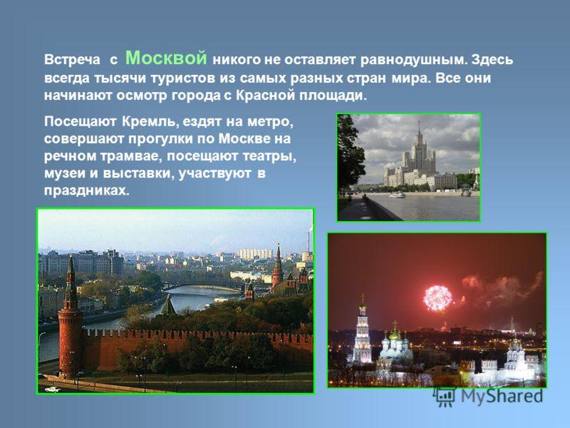 Встреча с Москвой никого не оставляет равнодушным. Здесь всегда тысячи туристов из самых разных стран мира. Все они начинают осмотр города с Красной площади. Посещают Кремль, ездят на метро, совершают прогулки по Москве на речном трамвае, посещают те